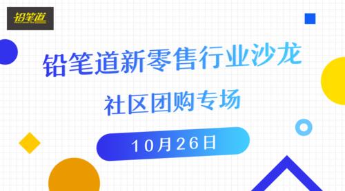 """仅剩30名额,铅笔道""""社区团购""""行业沙龙本周五与你北京见"""