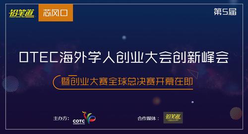 第五届OTEC海外学人创业大会创新峰会、创业大赛全球总决赛开幕在即