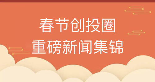 春节七天,你错过了哪些创投圈重磅新闻